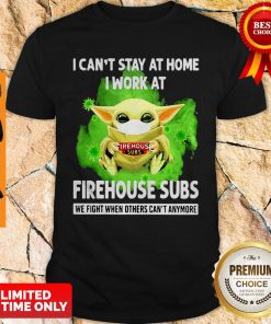 I Cant Stay Home I Work At Firehouse Subs WE Fight When Others Cant Anymore Shirt