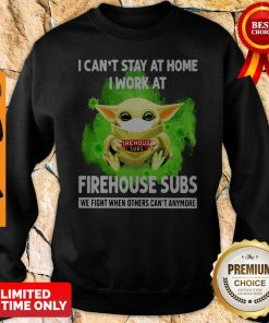 I Cant Stay Home I Work At Firehouse Subs WE Fight When Others Cant Anymore Sweatshirt