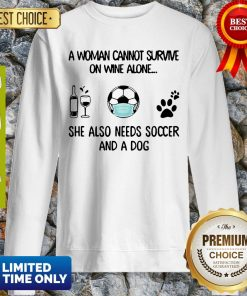 A Woman Cannot Survive On Wine Alone She Also Needs Soccer And A Dog Sweatshirt