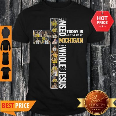 All I Need Today Is A Little Bit Of Michigan And Whole Lot Of Jesus Shirt