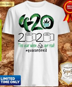 Awesome 420 Cannabis 2020 The Year When Got Real Quarantined Shirt