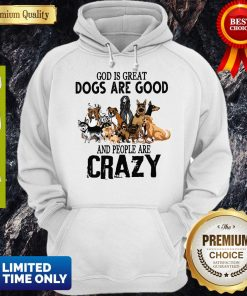 God Is Great Dogs Are Good And People Are Crazy Hoodie