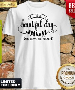 Nice Bird It's A Beautiful Day To Leave Me Alone Shirt