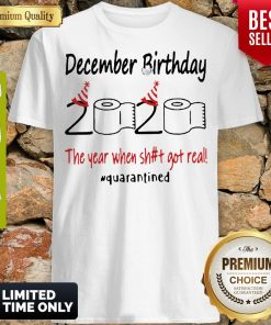 Nice December Birthday The Year When Shit Got Real Quarantined Shirt