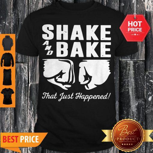 Shake And Bake That Just Happened Shirt