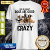God Is Great Dogs Are Good And People Are Crazy Shirt