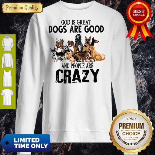 God Is Great Dogs Are Good And People Are Crazy Sweatshirt