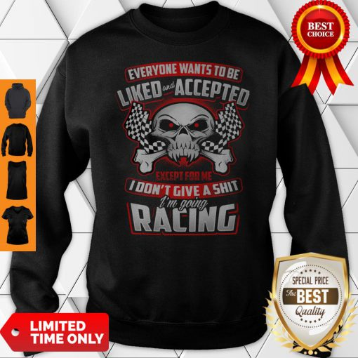 Everyone Wants To Be Liked Accepted Except For Me I Don't Give A Shit I'm Going Racing Sweatshirt