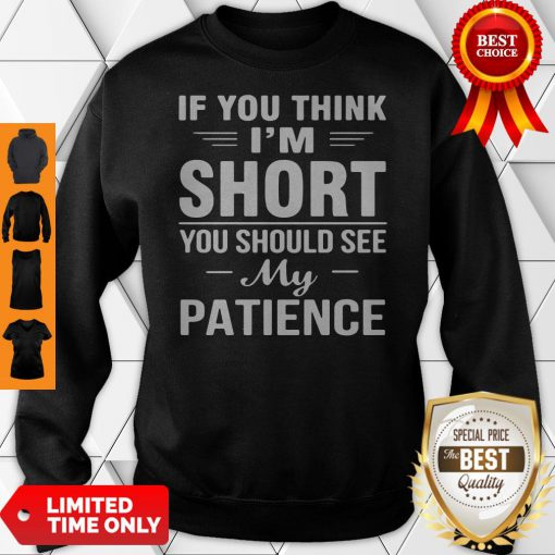 Nice If You Think I'm Short You Should See My Patience Sweatshirt