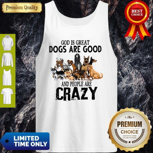 God Is Great Dogs Are Good And People Are Crazy Tank Top