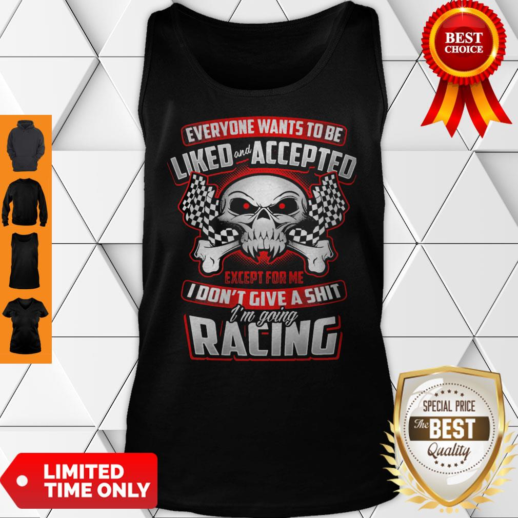 Everyone Wants To Be Liked Accepted Except For Me I Don't Give A Shit I'm Going Racing Tank Top
