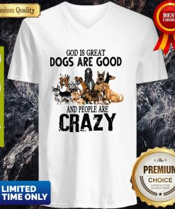 God Is Great Dogs Are Good And People Are Crazy V-neck
