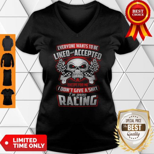 Everyone Wants To Be Liked Accepted Except For Me I Don't Give A Shit I'm Going Racing V-neck