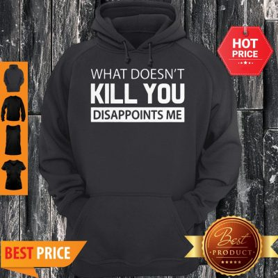 What Doesn't Kill You Disappoints Me Hoodie