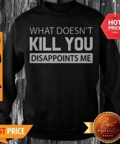 What Doesn't Kill You Disappoints Me Sweatshirt