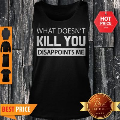 What Doesn't Kill You Disappoints Me Tank Top