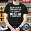 Education Is Important But Hockey Is Importanter Shirt