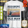 Gun Assuming Im Just An Old Man Was Your First Mistake Vintage Shirt
