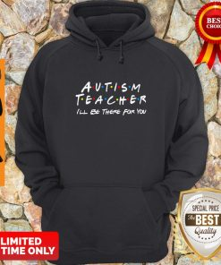 Premium Autism Teacher I'll Be There For You Hoodie