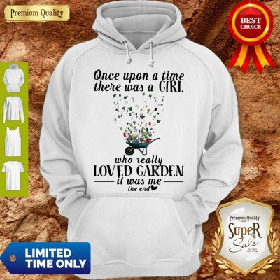 Premium Once Upon A Time There Was A Girl Who Really Loved Garden It'S Was Me The End Heart Hoodie