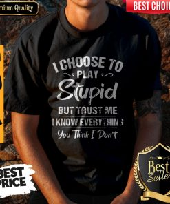 I Choose To Play Stupid But Trust Me I Know Everything You Think I Don't Shirt