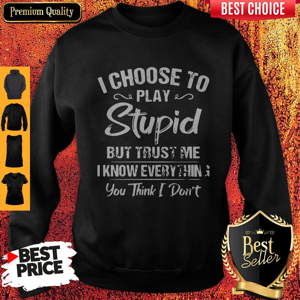 I Choose To Play Stupid But Trust Me I Know Everything You Think I Don't Sweatshirt