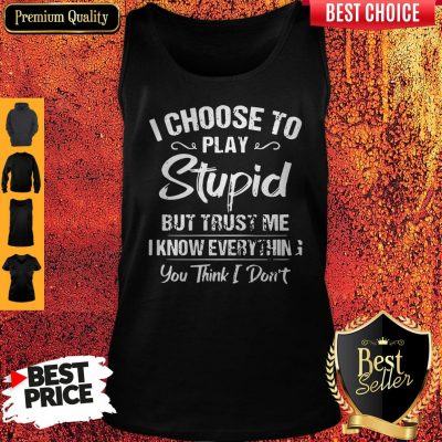 I Choose To Play Stupid But Trust Me I Know Everything You Think I Don't Tank Top