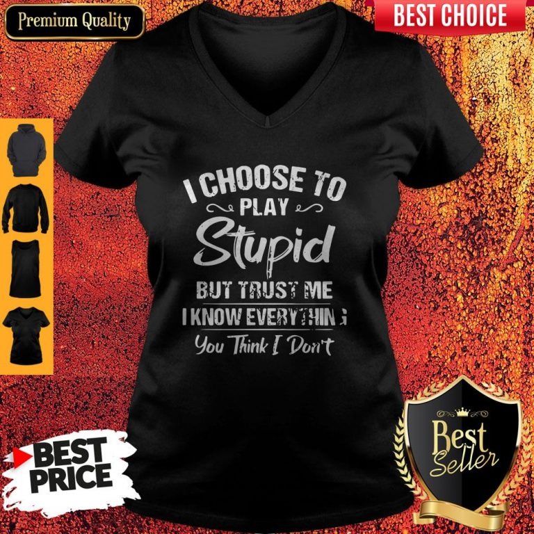 I Choose To Play Stupid But Trust Me I Know Everything You Think I Don't V-neck