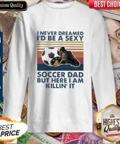 I Never Dreamed I'd Be A Sexy Soccer Dad But Here I Am Killin' It Vintage Sweatshirt