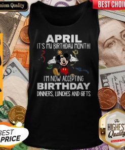 Mickey April It's My Birthday Month I'm Now Accepting Birthday Dinners Lunches And Gifts Tank Top