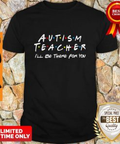 Premium Autism Teacher I'll Be There For You Shirt