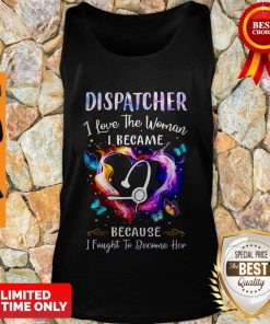 Official Nurse Dispatcher I Love The Woman I Became Because Fought To Become Her Tank Top