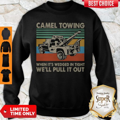 Top Camel Towing When It's Wedged In Tight We'll Pull It Out Vintage Sweatshirt