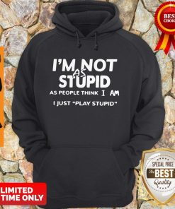 Top I'm Not As Stupid As People Think I Am I Just Play Stupid Hoodie