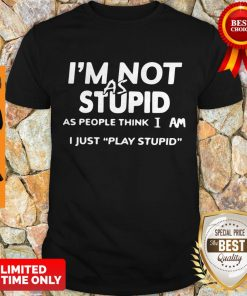 Top I'm Not As Stupid As People Think I Am I Just Play Stupid Shirt