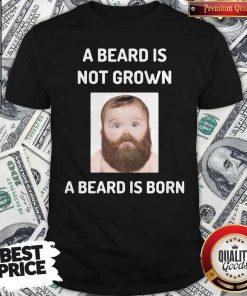 A Beard Is Not Grown A Beard Is Born Shirt