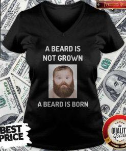 A Beard Is Not Grown A Beard Is Born V-neck