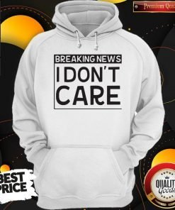 Breaking News I Dont Care Hoodie