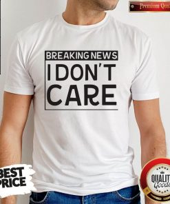 Breaking News I Dont Care Shirt