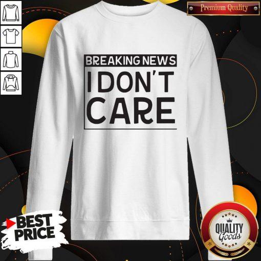 Breaking News I Dont Care Sweatshirt