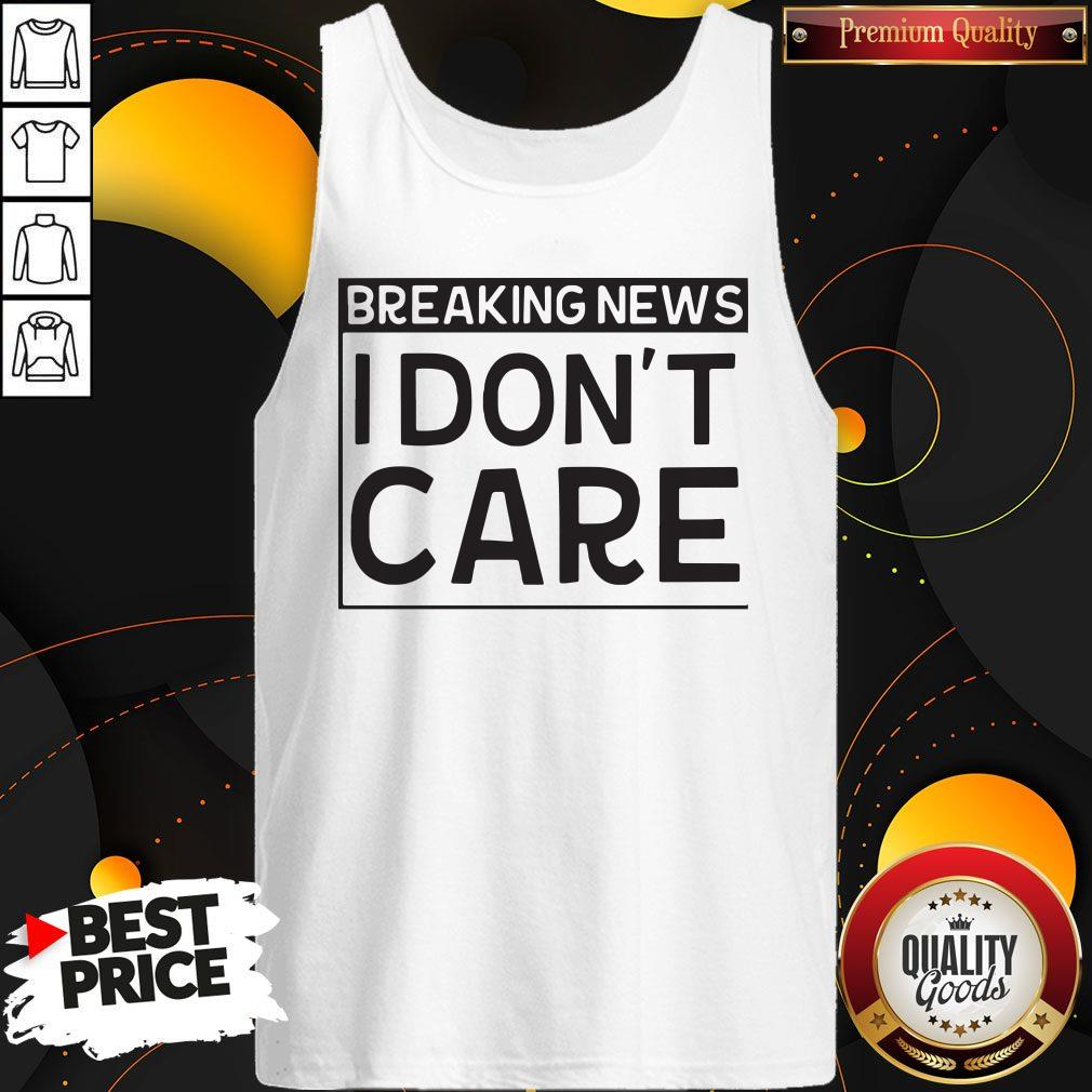Breaking News I Dont Care Tank Top