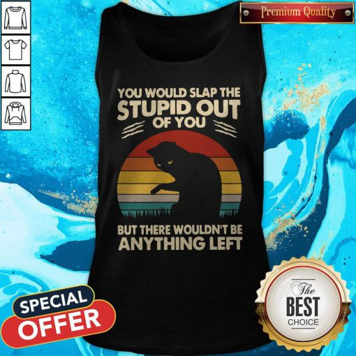Cat You Would Slap The Stupid Out Of You But There Wouldn_t Be Anything Left Vintage Tank Top