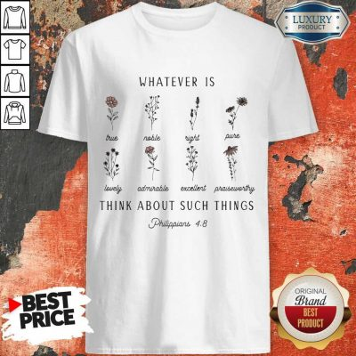 Floral Whatever Is Think About Such Things Philippians 4 8 Shirt