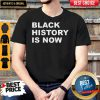 Good Black History Is Now Shirt