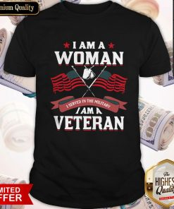 I Am A Woman I Served In The Military I Am A Veteran Shirt