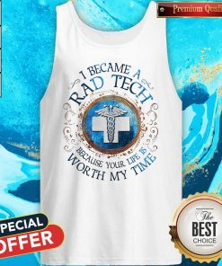 I Because A Rad Tech Because Your Life Is Worth My Time Tank Top