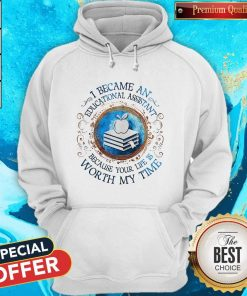 Because An Educational Assistant Because Your Life Is Worth My Time Hoodie