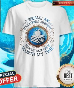 Because An Educational Assistant Because Your Life Is Worth My Time Shirt