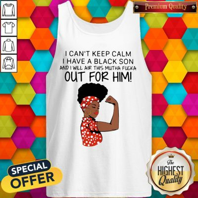 I Can't Keep Calm I Have A Black Son And I Will Air This Mutha Fucka Out For Him Tank Top