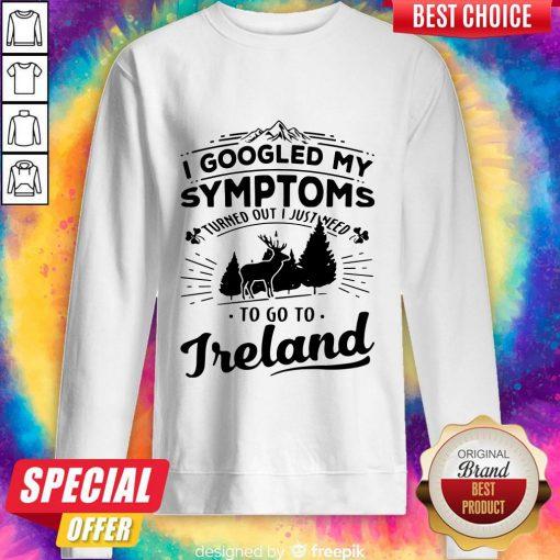 I Googled My Symptoms Turned Out I Just Need To Go To Ireland Sweatshirt